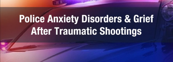 police anxiety disorders and grief after traumatic shootings