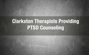 Clarkston Therapists Providing PTSD Counseling